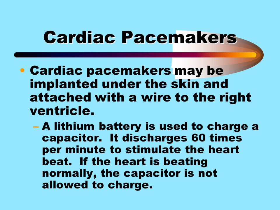 Cardiac Pacemakers Cardiac pacemakers may be implanted under the skin and attached with a wire to the right ventricle.