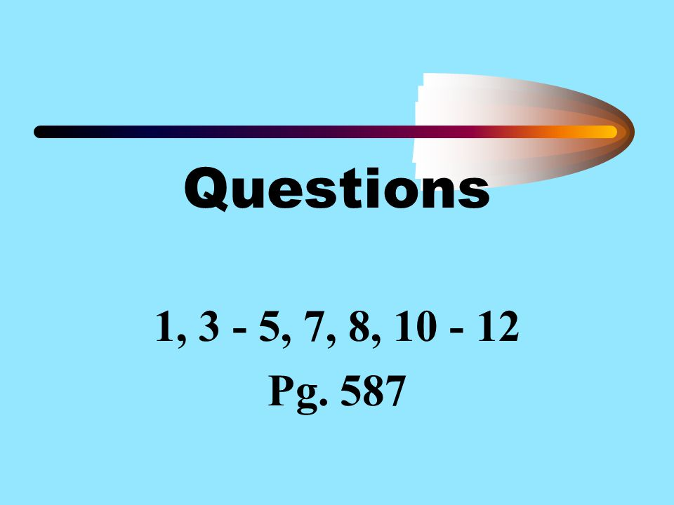 Questions 1, 3 - 5, 7, 8, 10 - 12 Pg. 587