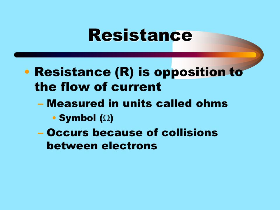 Resistance Resistance (R) is opposition to the flow of current