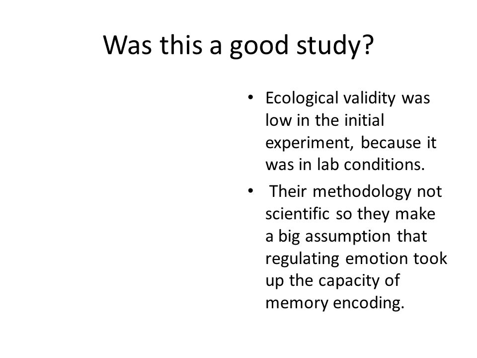 Was this a good study Ecological validity was low in the initial experiment, because it was in lab conditions.