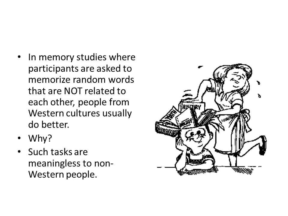 In memory studies where participants are asked to memorize random words that are NOT related to each other, people from Western cultures usually do better.