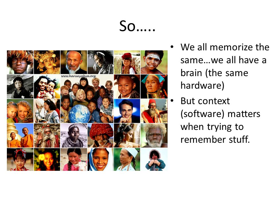 So….. We all memorize the same…we all have a brain (the same hardware)
