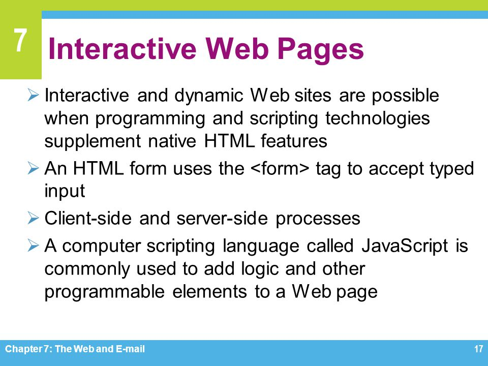 Interactive Web Pages Interactive and dynamic Web sites are possible when programming and scripting technologies supplement native HTML features.