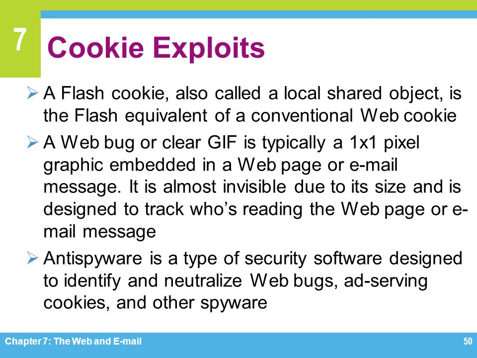 Cookie Exploits A Flash cookie, also called a local shared object, is the Flash equivalent of a conventional Web cookie.