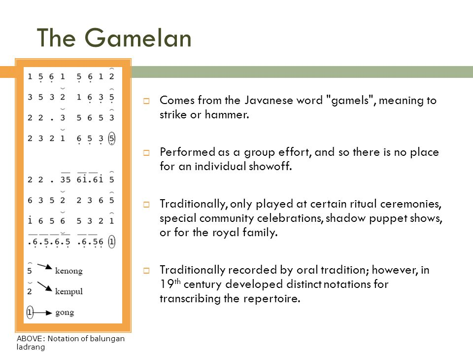 The Gamelan Comes from the Javanese word gamels , meaning to strike or hammer.