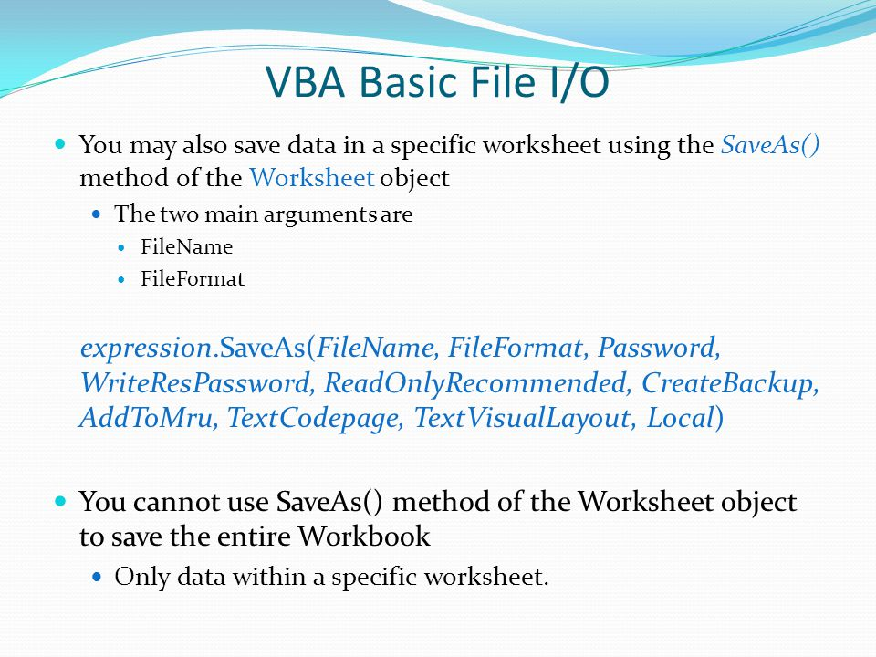 VBA Basic File I/O You may also save data in a specific worksheet using the SaveAs() method of the Worksheet object.