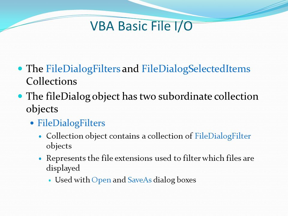 VBA Basic File I/O The FileDialogFilters and FileDialogSelectedItems Collections. The fileDialog object has two subordinate collection objects.