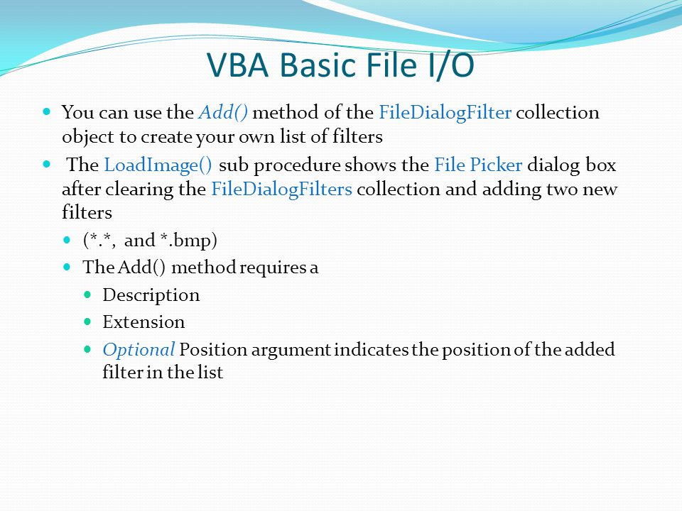 VBA Basic File I/O You can use the Add() method of the FileDialogFilter collection object to create your own list of filters.