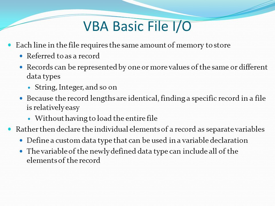 VBA Basic File I/O Each line in the file requires the same amount of memory to store. Referred to as a record.