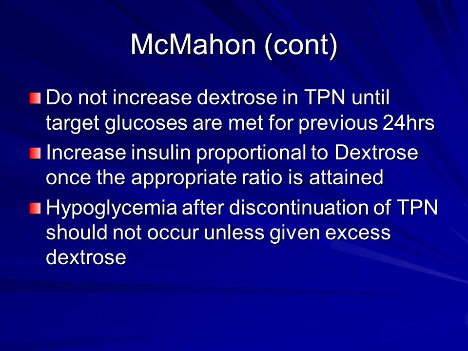 McMahon (cont) Do not increase dextrose in TPN until target glucoses are met for previous 24hrs.