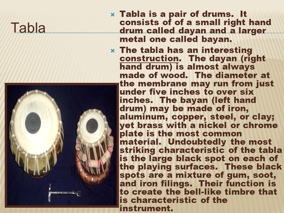 Tabla is a pair of drums. It consists of of a small right hand drum called dayan and a larger metal one called bayan.
