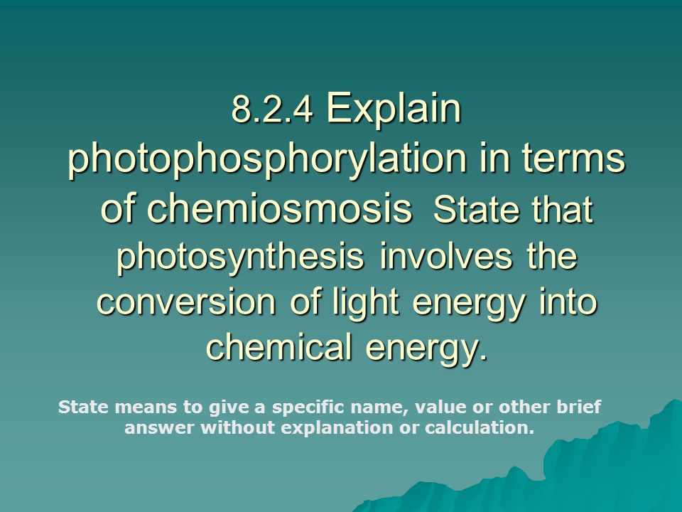 8.2.4 Explain photophosphorylation in terms of chemiosmosis State that photosynthesis involves the conversion of light energy into chemical energy.
