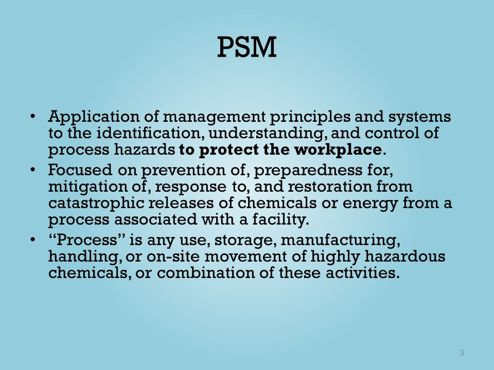 PSM Application of management principles and systems to the identification, understanding, and control of process hazards to protect the workplace.