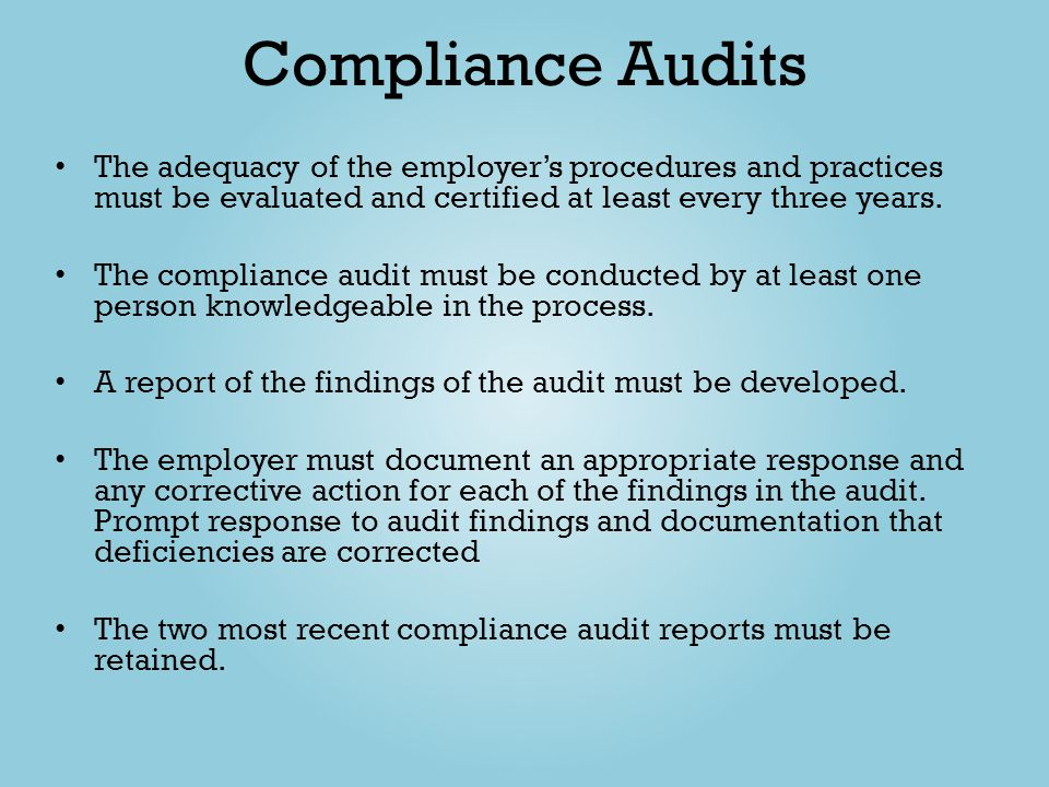 Compliance Audits The adequacy of the employer's procedures and practices must be evaluated and certified at least every three years.