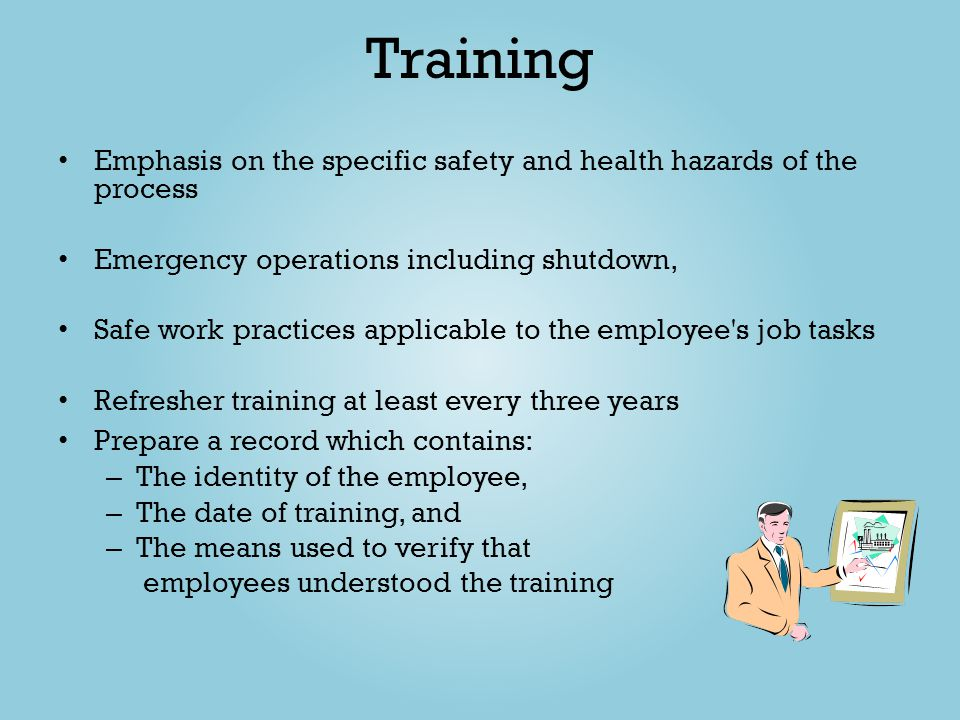 Training Emphasis on the specific safety and health hazards of the process. Emergency operations including shutdown,