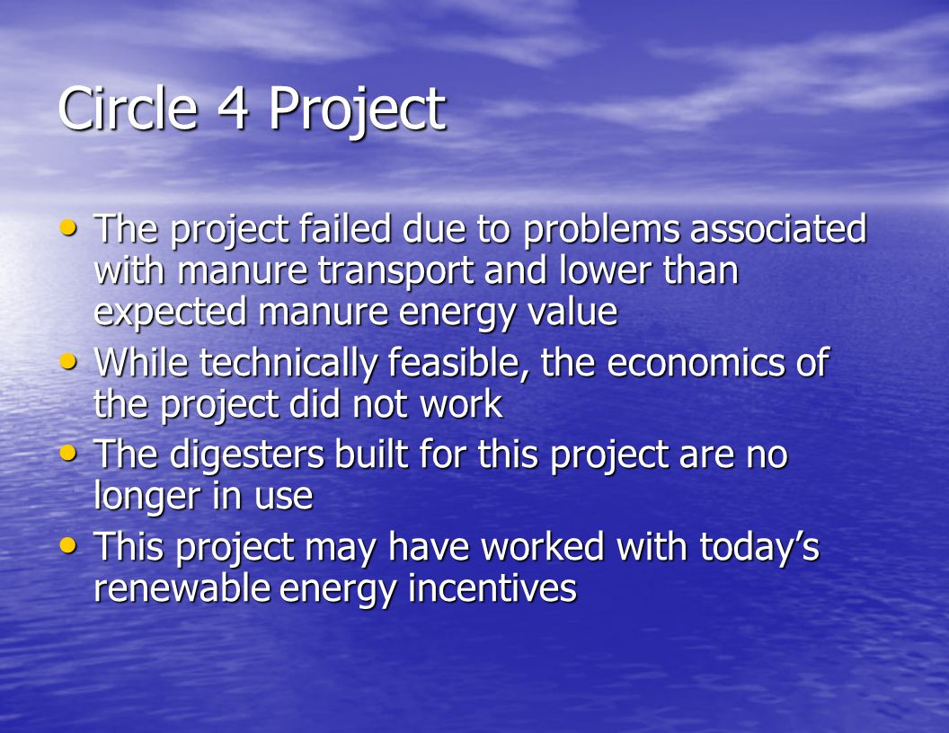 Circle 4 Project The project failed due to problems associated with manure transport and lower than expected manure energy value.
