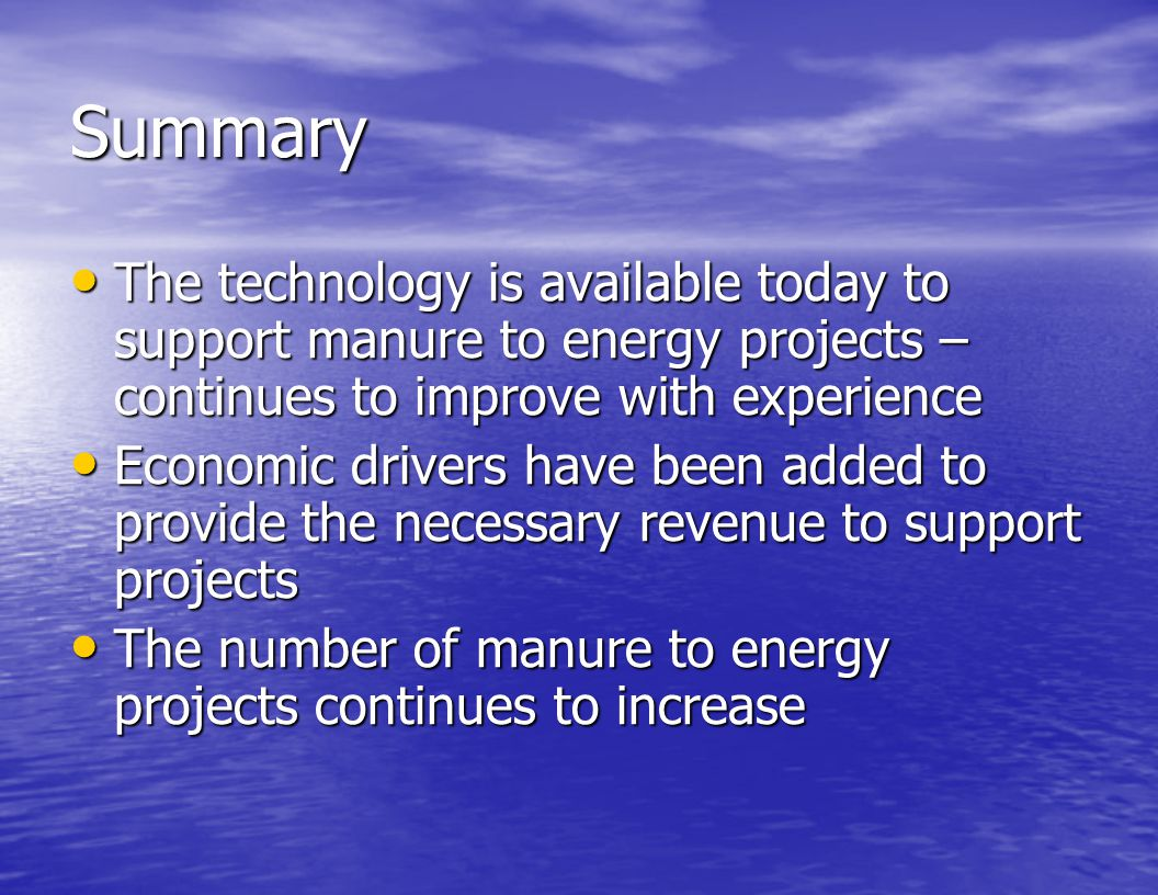 Summary The technology is available today to support manure to energy projects – continues to improve with experience.