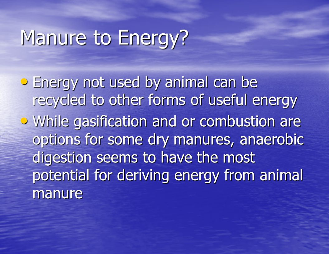 Manure to Energy Energy not used by animal can be recycled to other forms of useful energy.