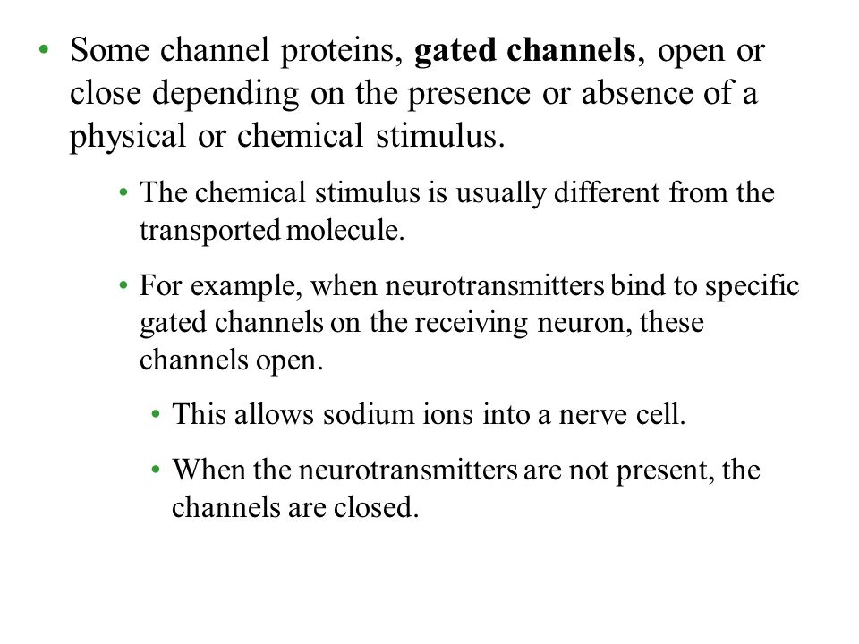 Some channel proteins, gated channels, open or close depending on the presence or absence of a physical or chemical stimulus.