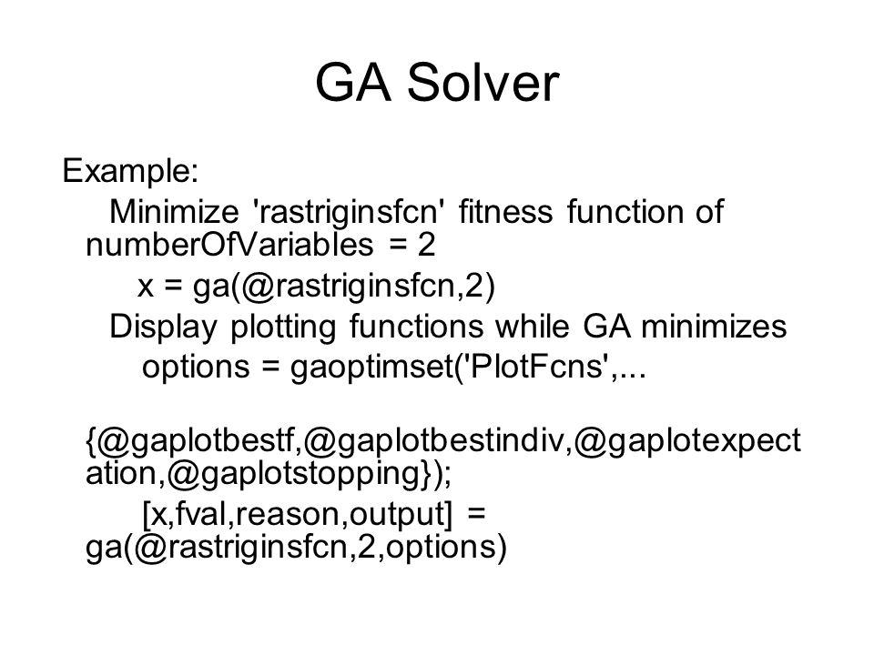 GA Solver Example: Minimize rastriginsfcn fitness function of numberOfVariables = 2. x = ga(@rastriginsfcn,2)