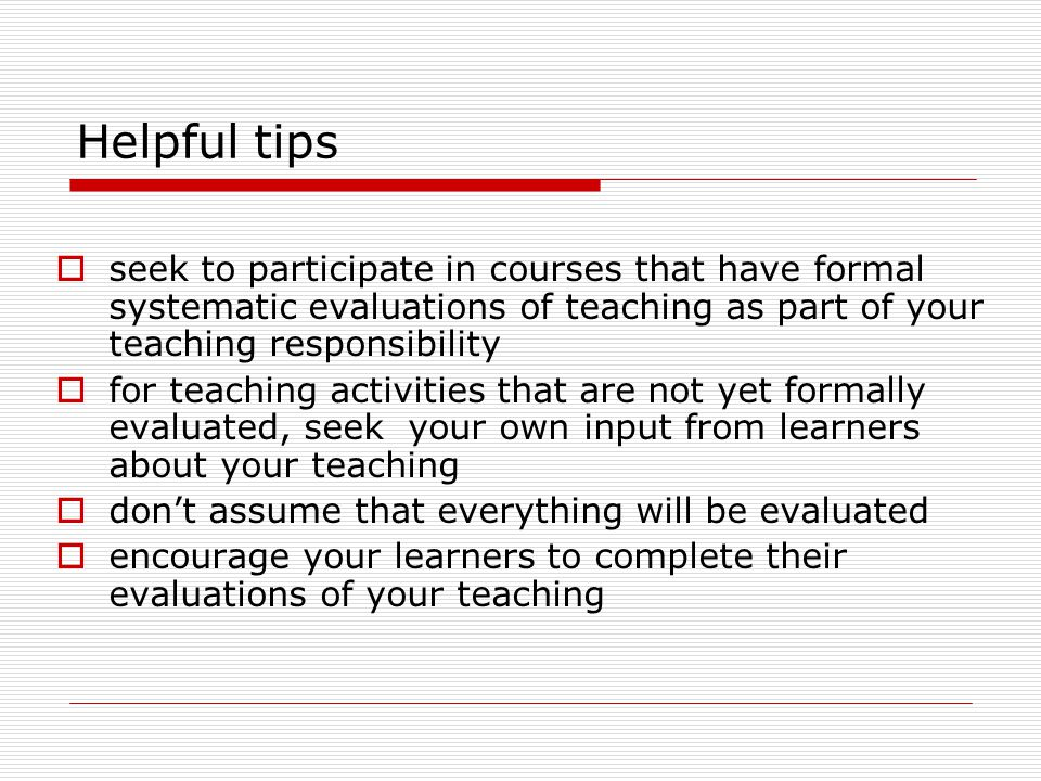 Helpful tips seek to participate in courses that have formal systematic evaluations of teaching as part of your teaching responsibility.