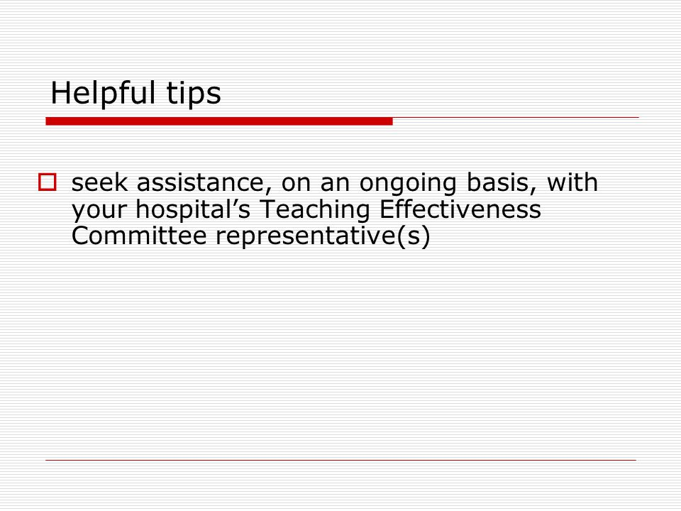 Helpful tips seek assistance, on an ongoing basis, with your hospital's Teaching Effectiveness Committee representative(s)