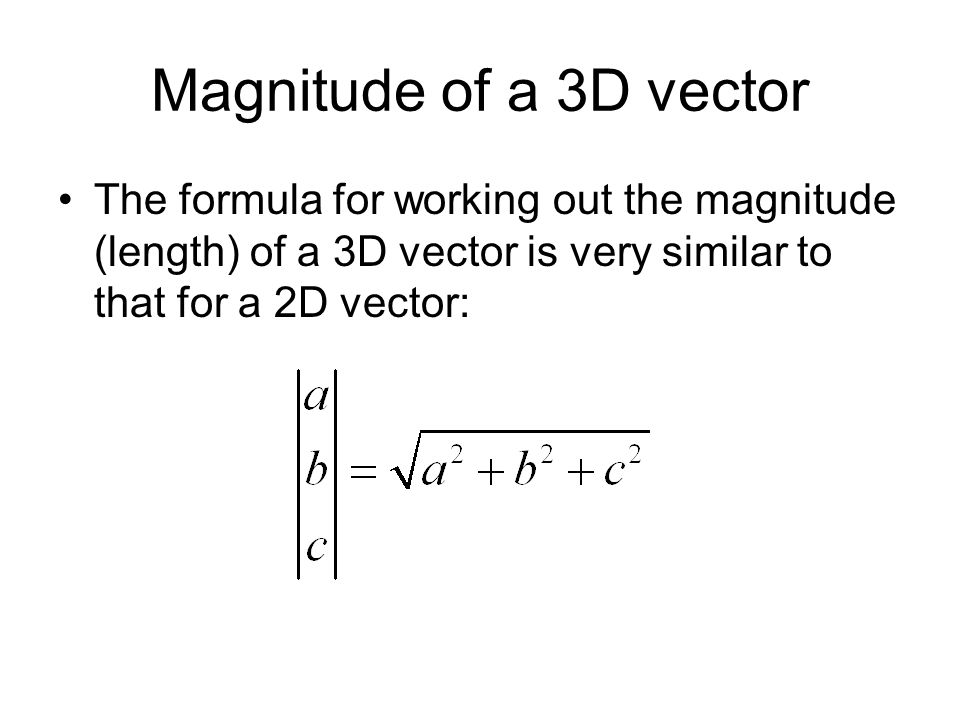 Magnitude of a 3D vector The formula for working out the magnitude (length) of a 3D vector is very similar to that for a 2D vector: