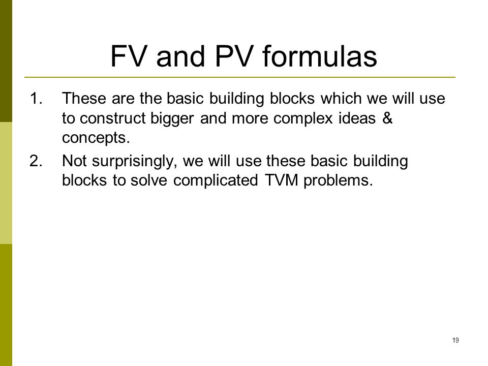 FV and PV formulas These are the basic building blocks which we will use to construct bigger and more complex ideas & concepts.