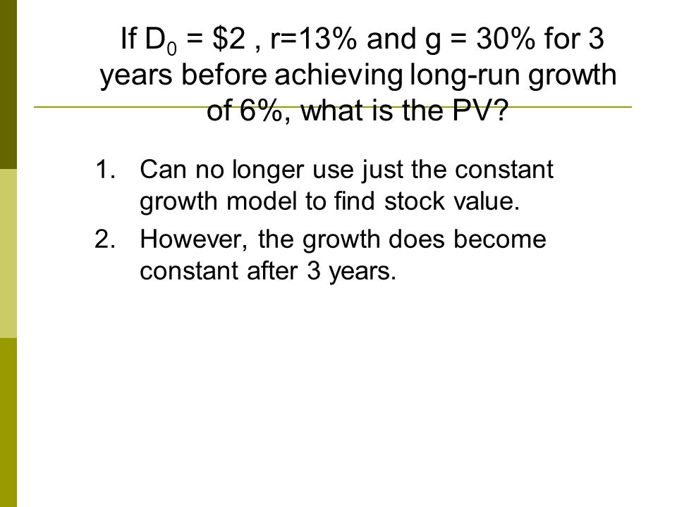 If D0 = $2 , r=13% and g = 30% for 3 years before achieving long-run growth of 6%, what is the PV