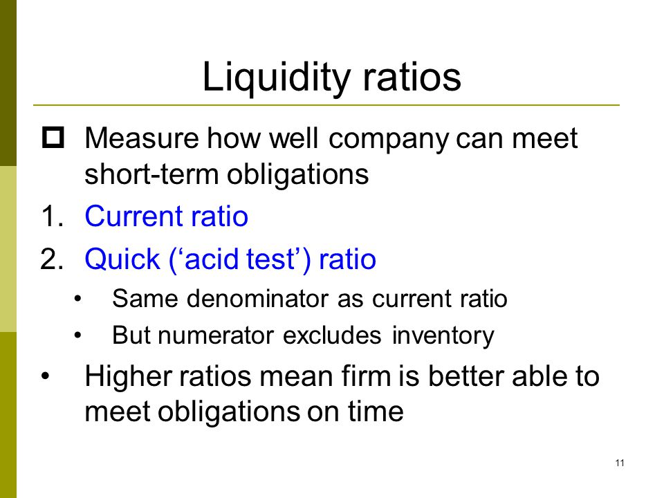 Liquidity ratios Measure how well company can meet short-term obligations. Current ratio. Quick ('acid test') ratio.