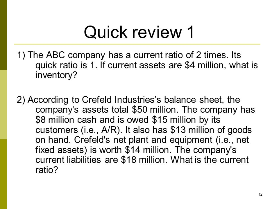 Quick review 1 1) The ABC company has a current ratio of 2 times. Its quick ratio is 1. If current assets are $4 million, what is inventory