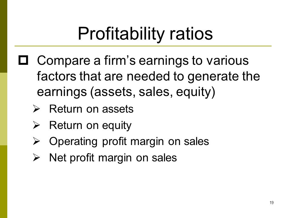 Profitability ratios Compare a firm's earnings to various factors that are needed to generate the earnings (assets, sales, equity)