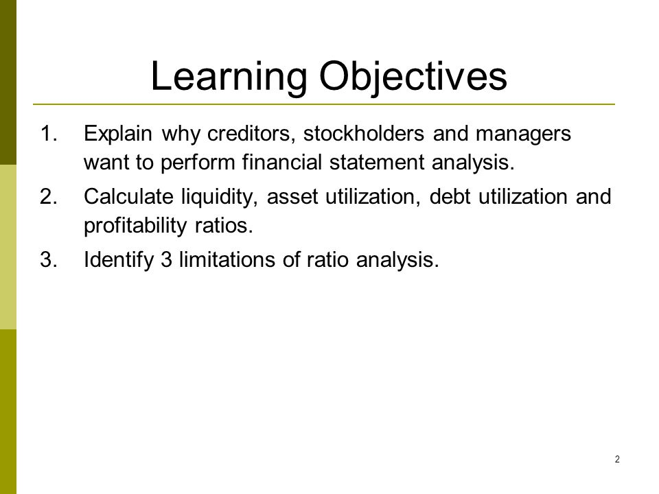 Learning Objectives Explain why creditors, stockholders and managers want to perform financial statement analysis.