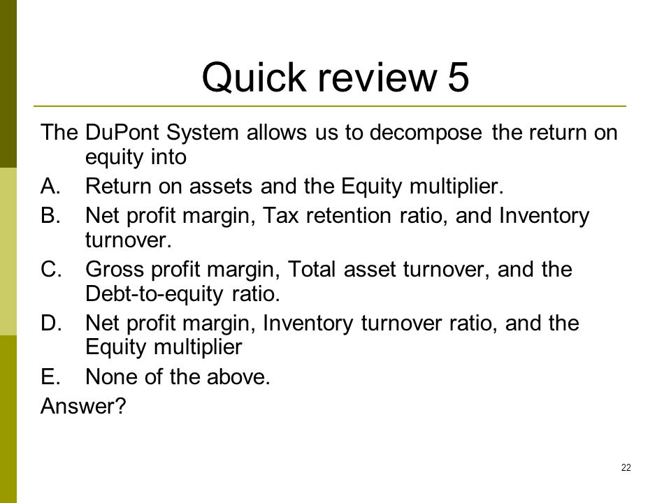 Quick review 5 The DuPont System allows us to decompose the return on equity into. Return on assets and the Equity multiplier.