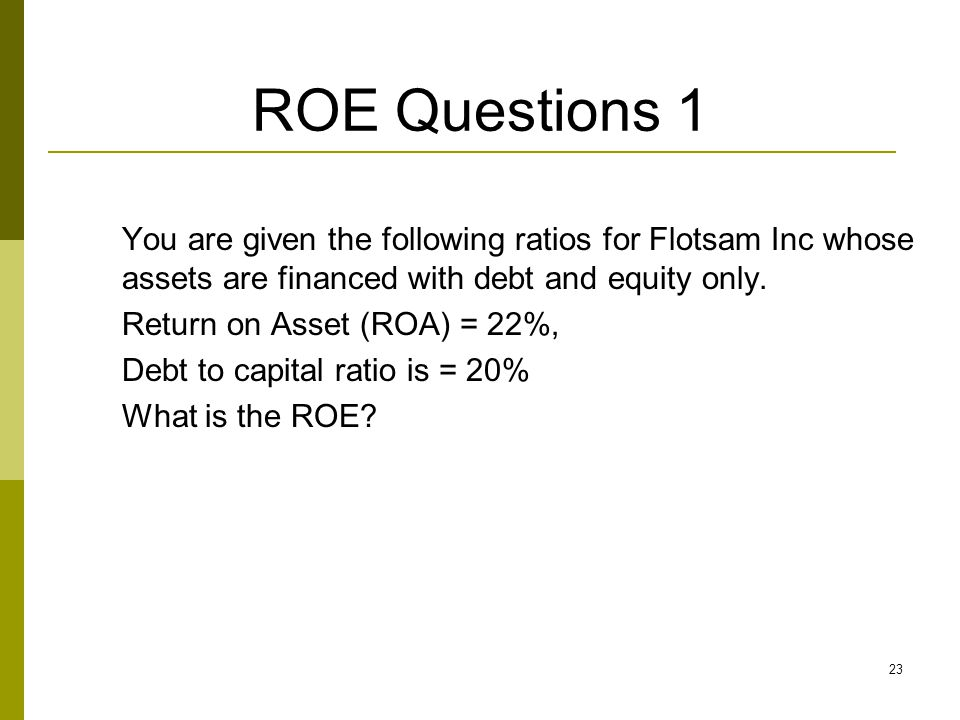 ROE Questions 1 You are given the following ratios for Flotsam Inc whose assets are financed with debt and equity only.