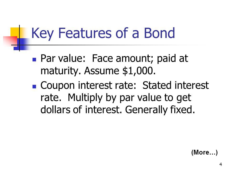 Key Features of a Bond Par value: Face amount; paid at maturity. Assume $1,000.