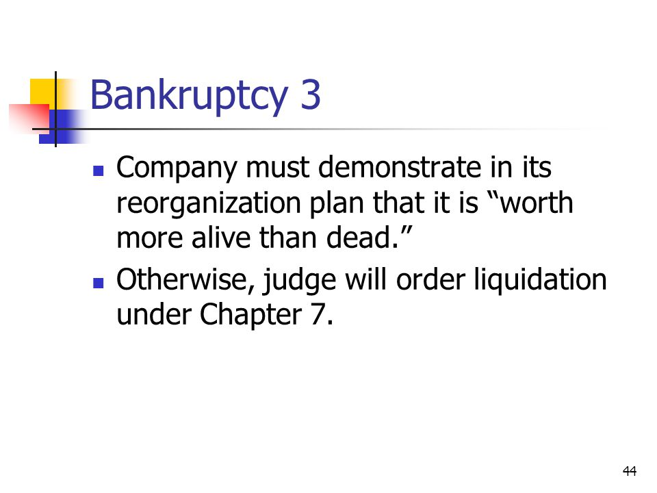 Bankruptcy 3 Company must demonstrate in its reorganization plan that it is worth more alive than dead.
