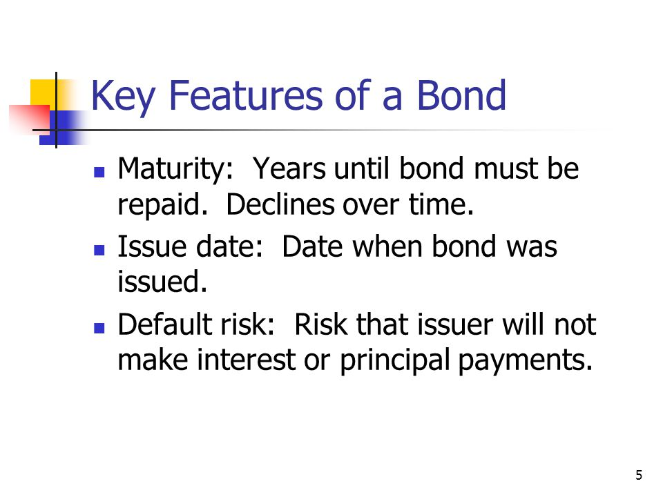 Key Features of a Bond Maturity: Years until bond must be repaid. Declines over time. Issue date: Date when bond was issued.