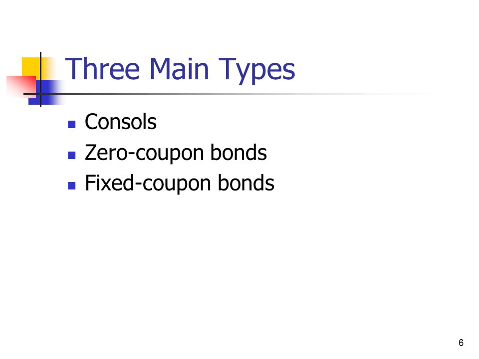 Three Main Types Consols Zero-coupon bonds Fixed-coupon bonds