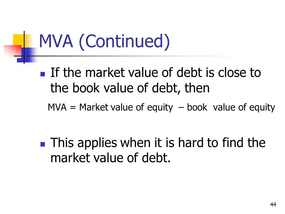 MVA (Continued) If the market value of debt is close to the book value of debt, then. MVA = Market value of equity – book value of equity.