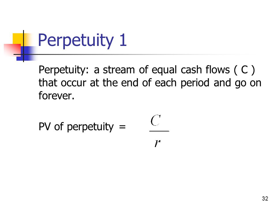 Perpetuity 1 Perpetuity: a stream of equal cash flows ( C ) that occur at the end of each period and go on forever.