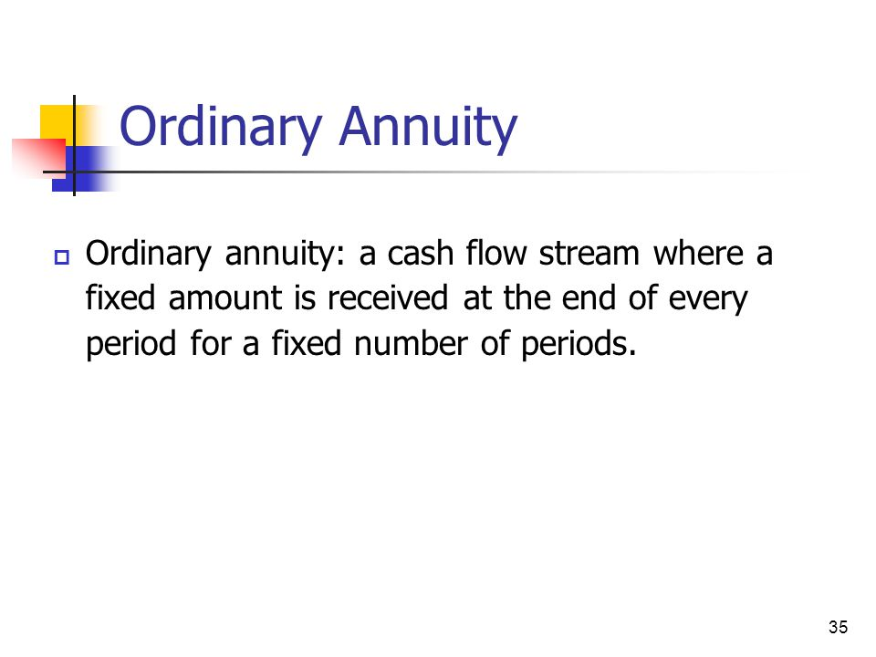Ordinary Annuity Ordinary annuity: a cash flow stream where a fixed amount is received at the end of every period for a fixed number of periods.
