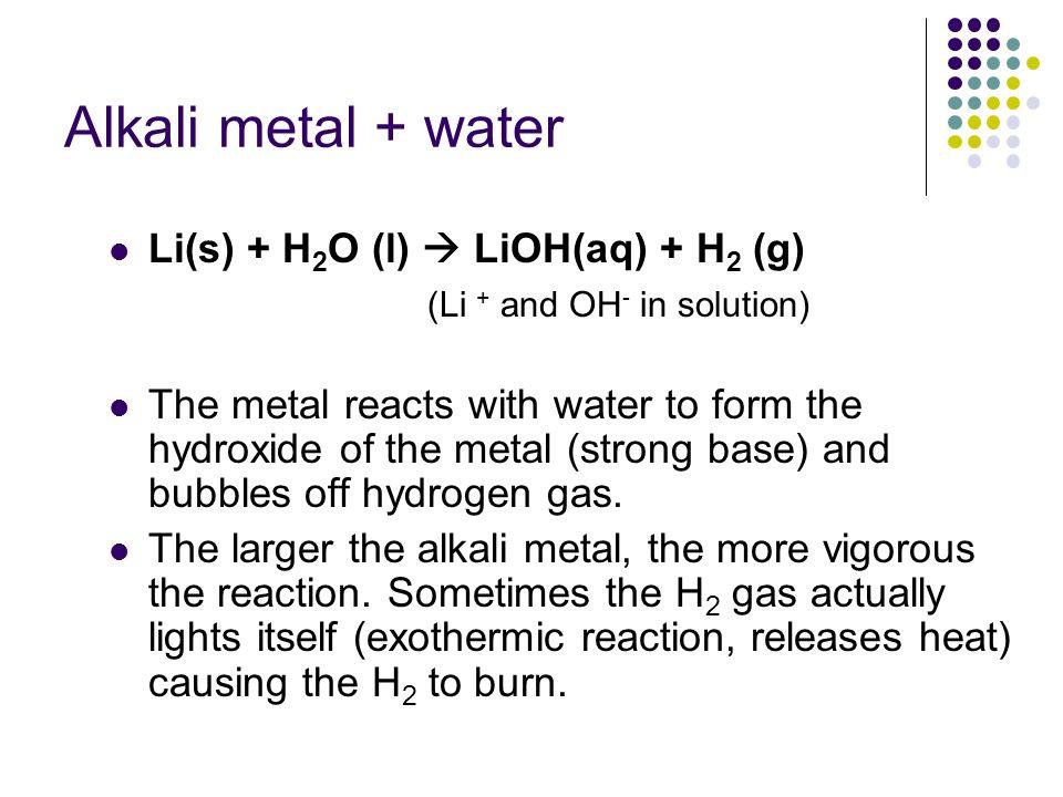 Alkali metal + water Li(s) + H2O (l)  LiOH(aq) + H2 (g)