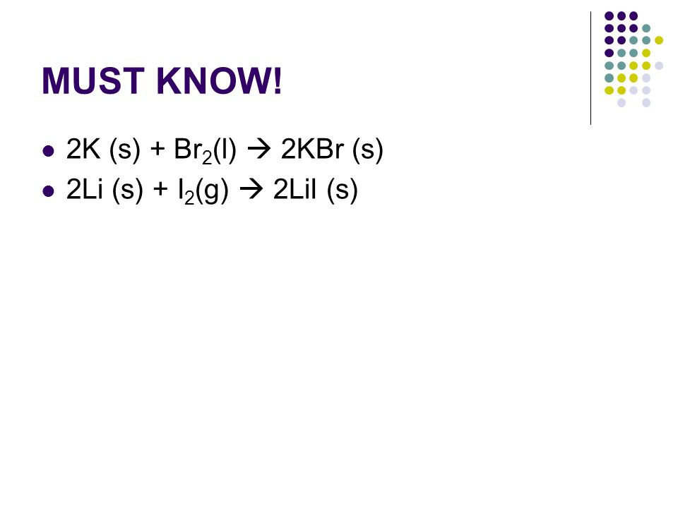 MUST KNOW! 2K (s) + Br2(l)  2KBr (s) 2Li (s) + I2(g)  2LiI (s)