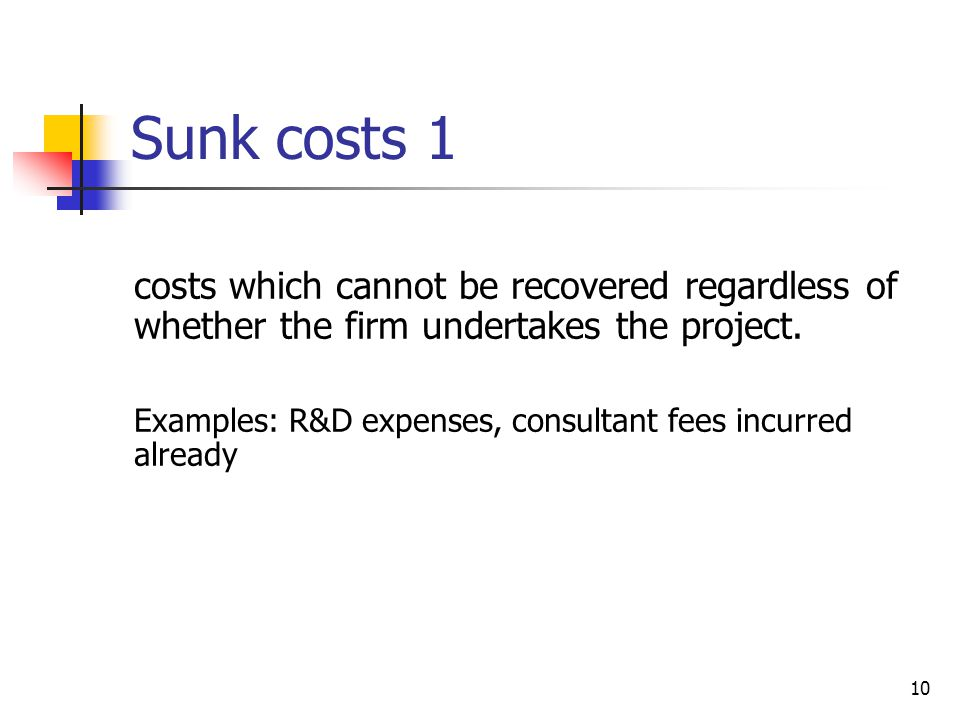 Sunk costs 1 costs which cannot be recovered regardless of whether the firm undertakes the project.