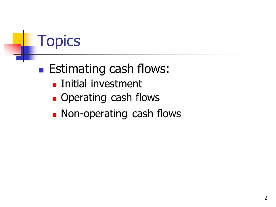 Topics Estimating cash flows: Initial investment Operating cash flows