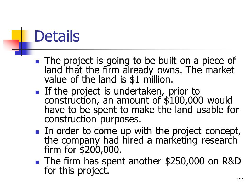 Details The project is going to be built on a piece of land that the firm already owns. The market value of the land is $1 million.