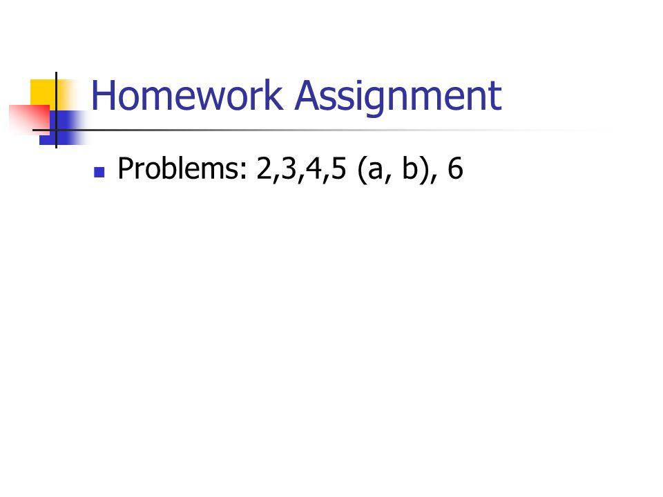 Homework Assignment Problems: 2,3,4,5 (a, b), 6