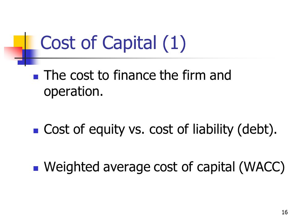 Cost of Capital (1) The cost to finance the firm and operation.