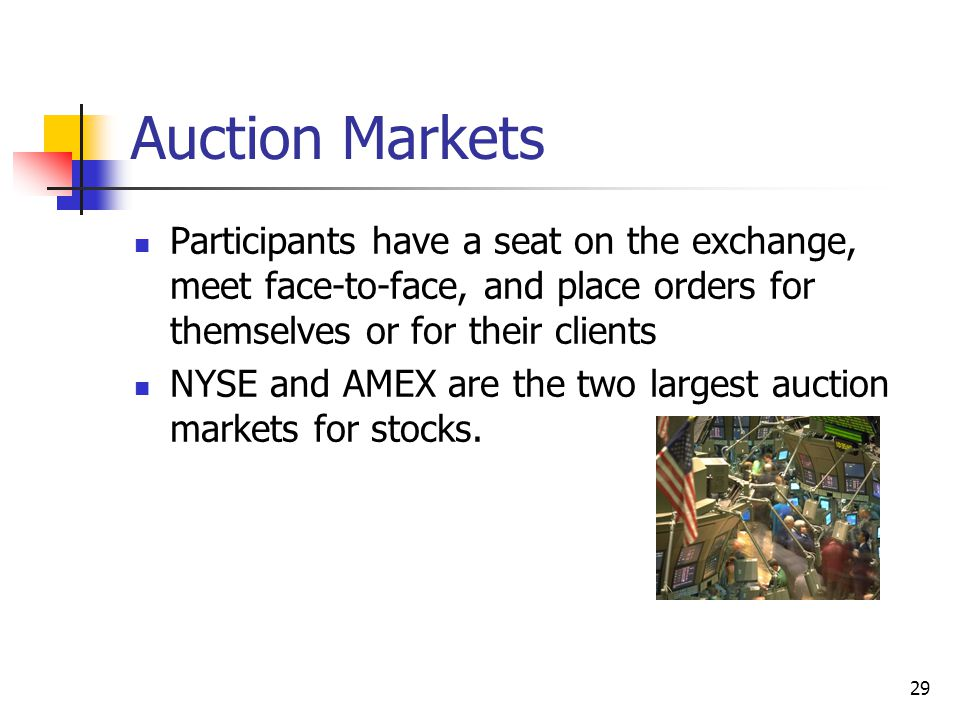 Auction Markets Participants have a seat on the exchange, meet face-to-face, and place orders for themselves or for their clients.